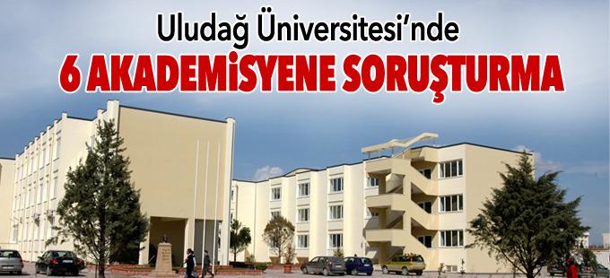 Uludağ Üniversitesi'nde 6 akademisyene soruşturma