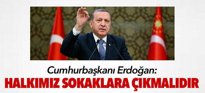 Cumhurbaşkanı Erdoğan: 'Sokaklara çıkın'