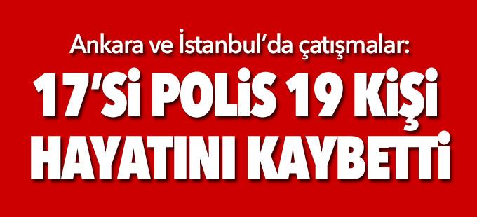 Ankara ve İstanbul'da çatışmalar: 17'si polis 19 kişi hayatını kaybetti
