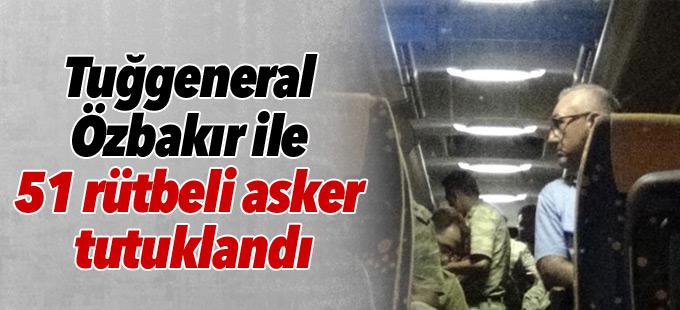 Tuğgeneral Özbakır ile 51 rütbeli asker tutuklandı