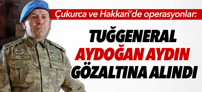 Çukurca'da Tuğgeneral Aydoğan Aydın gözaltına alındı