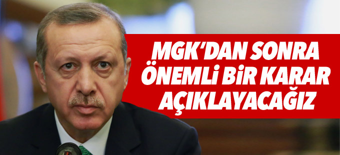 Erdoğan: MGK'dan sonra önemli bir karar açıklayacağız