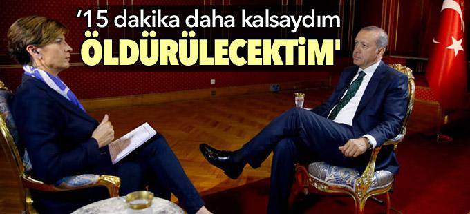Erdoğan: 'Marmaris'te 15 dakika daha kalsaydım öldürülecektim'