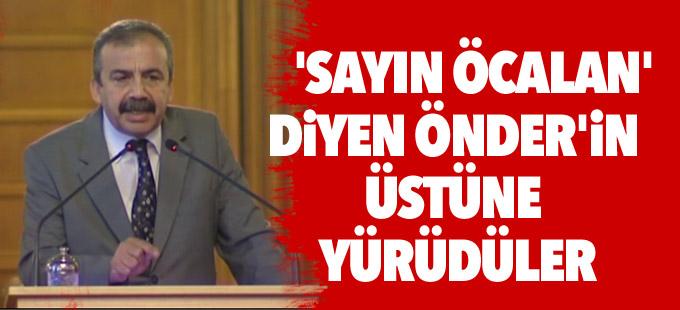 'Sayın Öcalan' diyen Önder'in üstüne yürüdüler