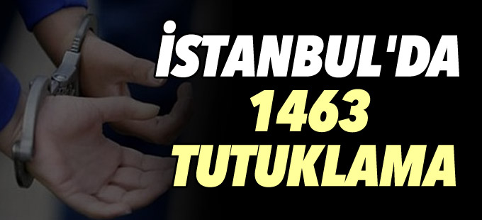 İstanbul'da 1463 tutuklama