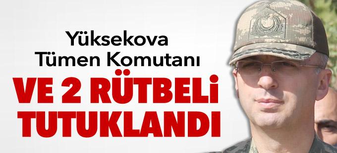 Yüksekova Tümen Komutanı ve 2 rütbeli tutuklandı