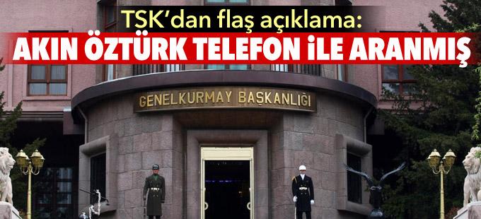 TSK'dan flaş açıklama: Akın Öztürk telefon ile aranmış