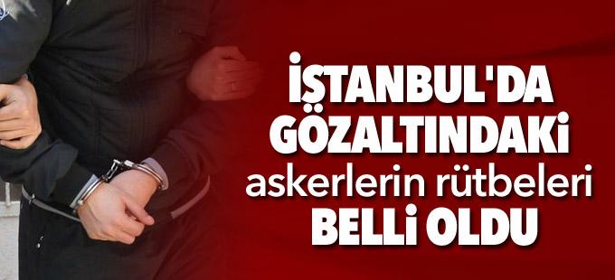 İstanbul'da gözaltındaki askerlerin rütbeleri belli oldu