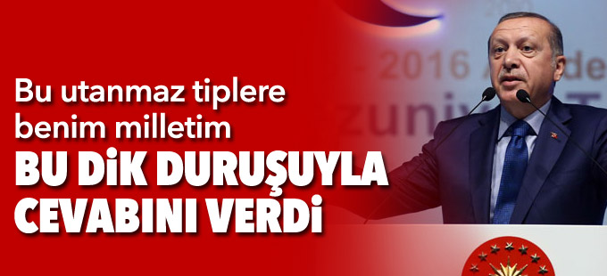 Erdoğan: Bu utanmaz tiplere benim milletim bu dik duruşuyla cevabını verdi