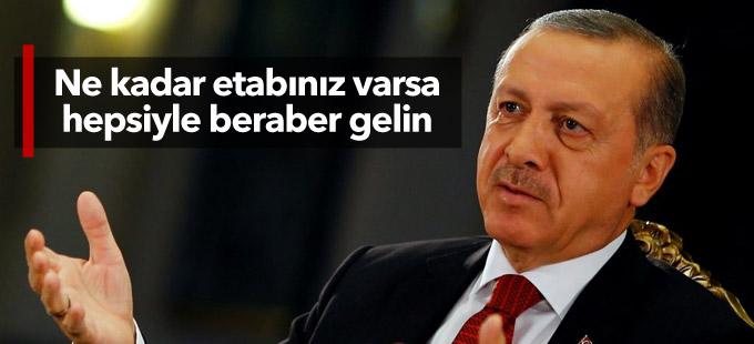 Erdoğan: Ne kadar etabınız varsa hepsiyle beraber gelin