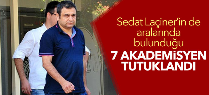 Sedat Laçiner'in de aralarında bulunduğu 7 akademisyen tutuklandı