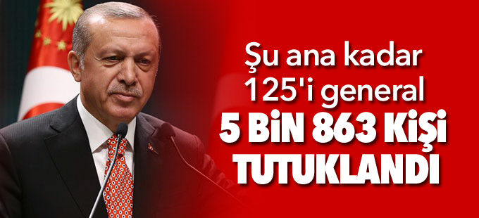 Erdoğan: Şu ana kadar 125'i general 5 bin 863 kişi tutuklandı