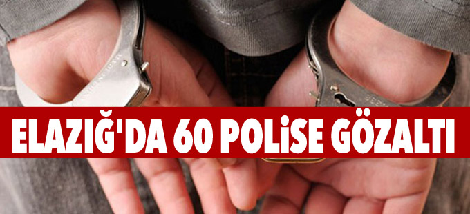 Elazığ'da 60 polise gözaltı