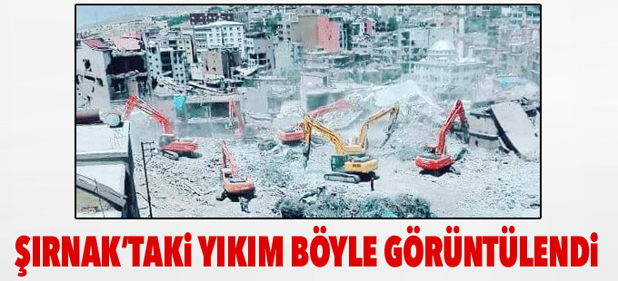 Şırnak'taki yıkım böyle görüntülendi