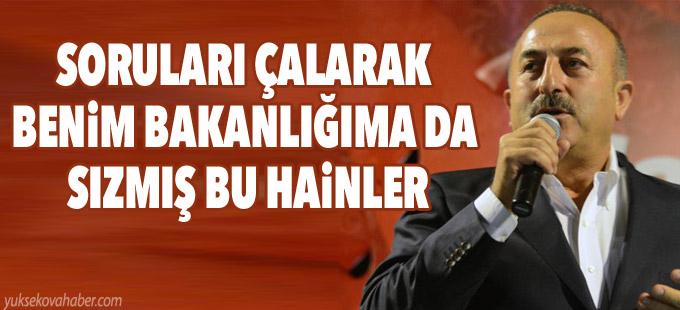 Bakan Çavuşoğlu: Soruları çalarak benim bakanlığıma da sızmış bu hainler