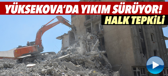 Yüksekova'da yıkım sürüyor, halk tepkili