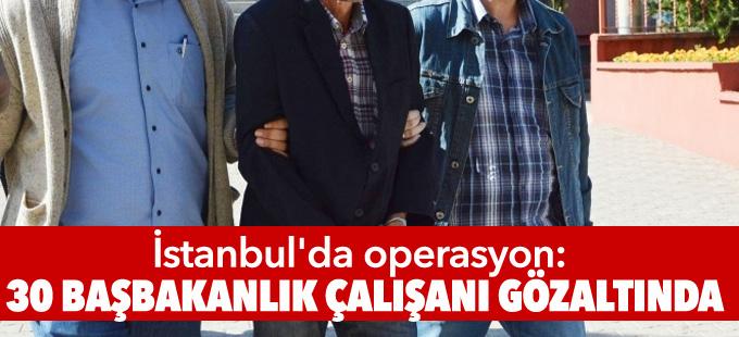İstanbul'da operasyon: 30 Başbakanlık çalışanı gözaltında