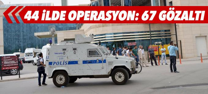 44 ilde operasyon: 67 kişi gözaltına alındı