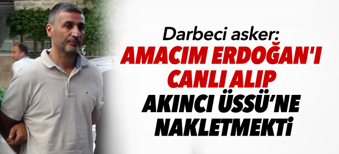 Darbeci asker: Amacım Erdoğan'ı canlı alıp Akıncı Üssü'ne nakletmekti