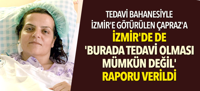 Tedavi bahanesiyle İzmir'e götürülen Sibel Çapraz'a 'İstanbul'a geri gitmeli' raporu