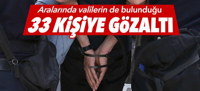 Aralarında valilerin de bulunduğu 33 gözaltı