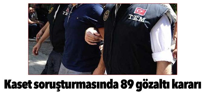 Kaset soruşturmasında 89 gözaltı kararı