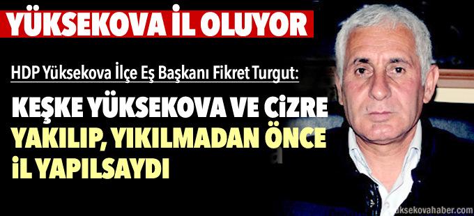 HDP Yüksekova Eş Başkanı Turgut: Keşke Yüksekova'yı yıkmadan önce il yapsalardı