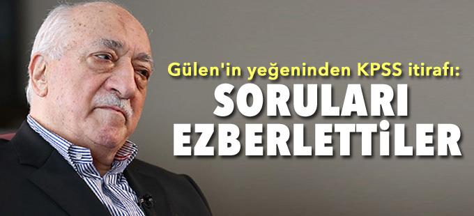 Gülen'in yeğeninden KPSS itirafı: Soruları ezberlettiler