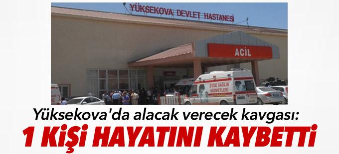 Yüksekova'da alacak verecek kavgası: 1 kişi hayatını kaybetti