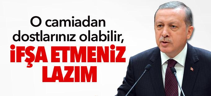 Erdoğan: O camiadan dostlarınız olabilir, ifşa etmeniz lazım