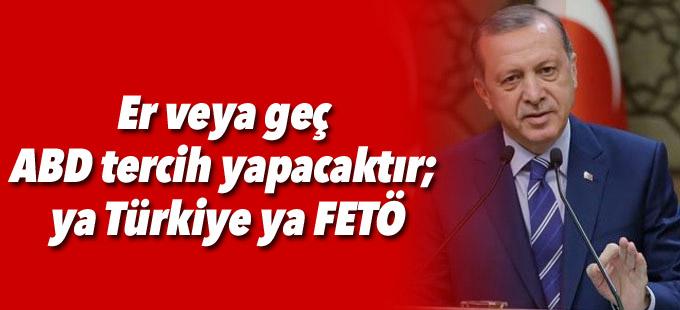 Erdoğan: Er veya geç ABD tercih yapacaktır; ya Türkiye ya FETÖ
