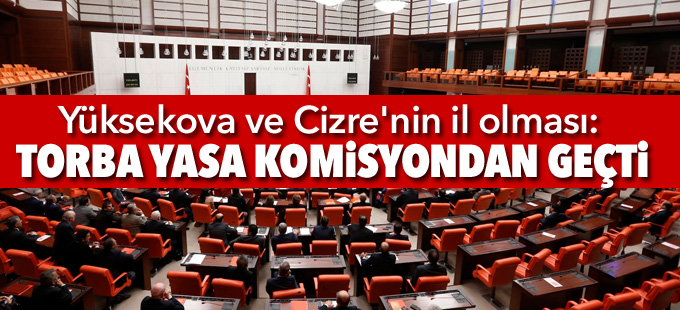 Yüksekova ve Cizre'nin il olması: Torba Yasa komisyondan geçti