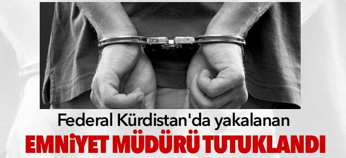 Federal Kürdistan'da yakalanan emniyet müdürü tutuklandı