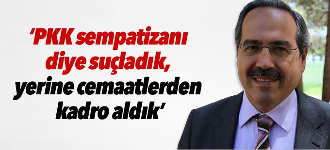 """""""PKK sempatizanı diye suçladık, yerine cemaatlerden kadro aldık"""""""