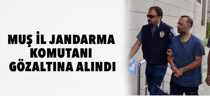 Muş İl Jandarma Komutanı gözaltına alındı