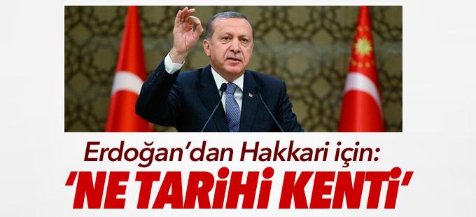 Erdoğan'dan Hakkari için: 'Ne tarihi kenti'