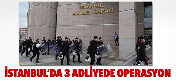 İstanbul'da 3 adliyede operasyon
