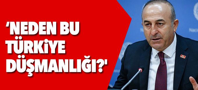 Çavuşoğlu: Neden bu Türkiye düşmanlığı?'