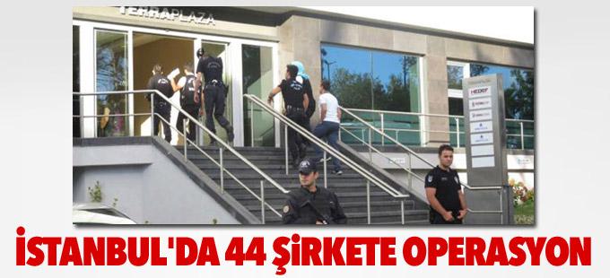 İstanbul'da 44 şirketin yöneticilerine şafak operasyonu