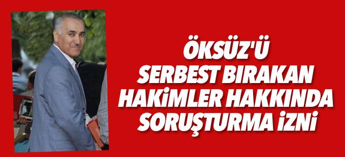 Öksüz'ü serbest bırakan hakimler hakkında soruşturma izni