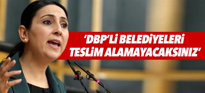 Yüksekdağ: DBP'li belediyeleri teslim alamayacaksınız