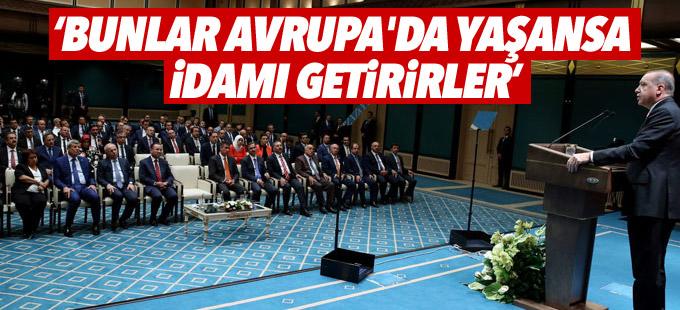 Erdoğan: Bunlar Avrupa'da yaşansa idamı getirirler
