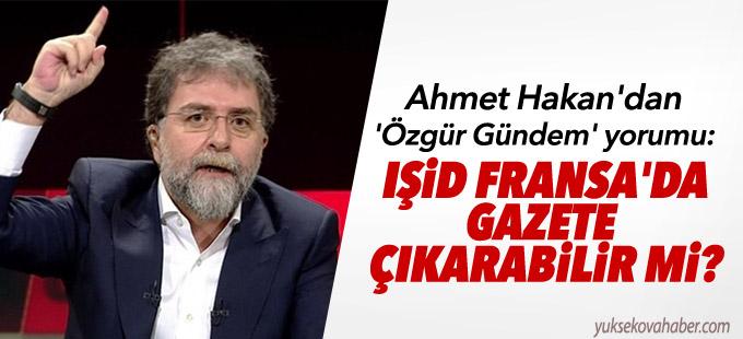 Ahmet Hakan'dan 'Özgür Gündem' yorumu: IŞİD Fransa'da gazete çıkarabilir mi?
