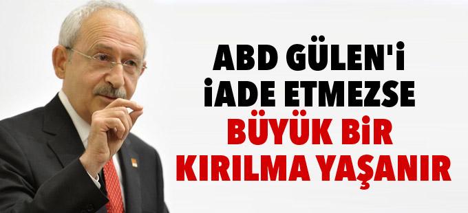 Kılıçdaroğlu: ABD Gülen'i iade etmezse büyük bir kırılma yaşanır