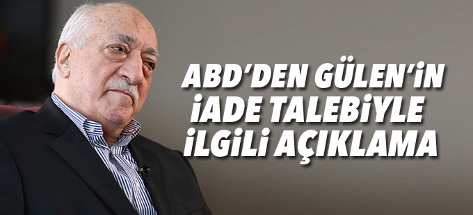 ABD'den Gülen'in iade talebiyle ilgili açıklama