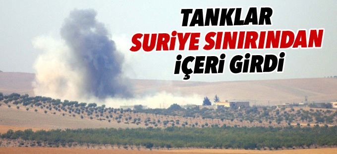 Tanklar Suriye sınırından içeri girdi