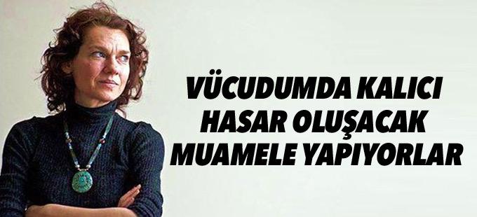 Aslı Erdoğan: Vücudumda kalıcı hasar oluşacak muamele yapıyorlar