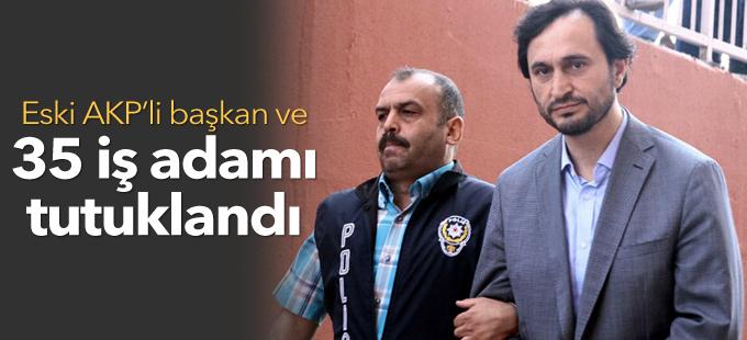 Eski AKP'li başkan ve 35 iş adamı tutuklandı