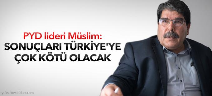 PYD lideri Müslim: Türkiye'ye çok kötü olacak