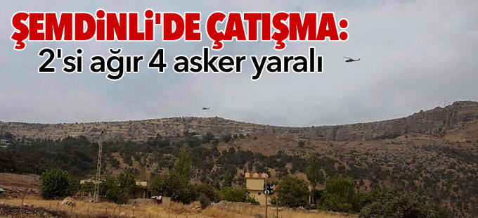 Şemdinli'de çatışma: 2'si ağır 4 asker yaralı